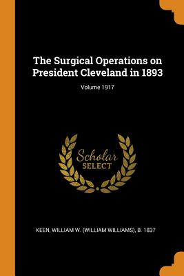 The Surgical Operations on President Cleveland in 1893; Volume 1917 - Keen, William W (William Williams) B (Creator)