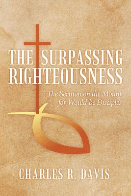 The Surpassing Righteousness: The Sermon on the Mount for Would-Be Disciples - Davis, Charles R