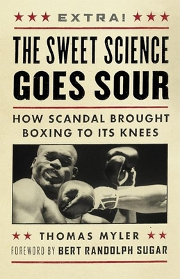 The Sweet Science Goes Sour: How Scandal Brought Boxing to Its Knees - Myler, Thomas, and Sugar, Bert Randolph (Foreword by)
