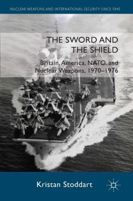 The Sword and the Shield: Britain, America, NATO and Nuclear Weapons, 1970-1976 - Stoddart, Kristan