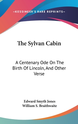 The Sylvan Cabin: A Centenary Ode on the Birth of Lincoln, and Other Verse - Jones, Edward Smyth, and Braithwaite, William S (Introduction by)