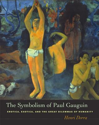 The Symbolism of Paul Gauguin: Erotica, Exotica, and the Great Dilemmas of Humanity - Dorra, Henri, and Weisberg, Gabriel P, Professor (Afterword by), and Brettell, Richard R, Dr. (Foreword by)