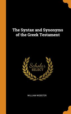 The Syntax and Synonyms of the Greek Testament - Webster, William