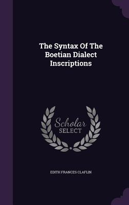 The Syntax of the Boetian Dialect Inscriptions - Claflin, Edith Frances