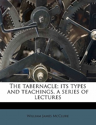 The Tabernacle: Its Types and Teachings: A Series of Lectures (1914) - McClure, William James