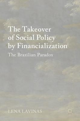 The Takeover of Social Policy by Financialization: The Brazilian Paradox - Lavinas, Lena