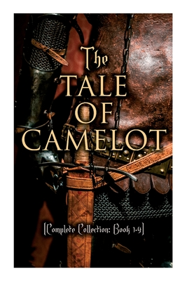 The Tale of Camelot (Complete Collection: Book 1-4): King Arthur and His Knights, The Champions of the Round Table, Sir Launcelot and His Companions, The Story of the Grail - Pyle, Howard