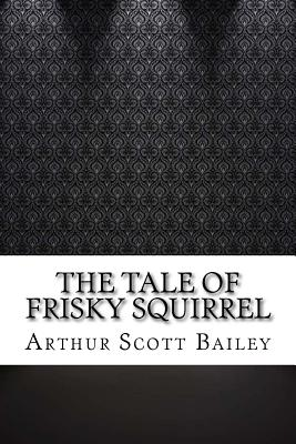 The Tale of Frisky Squirrel - Bailey, Arthur Scott