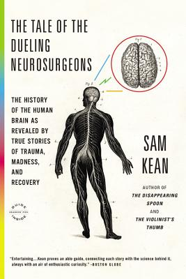 The Tale of the Dueling Neurosurgeons: The History of the Human Brain as Revealed by True Stories of Trauma, Madness, and Recovery - Kean, Sam