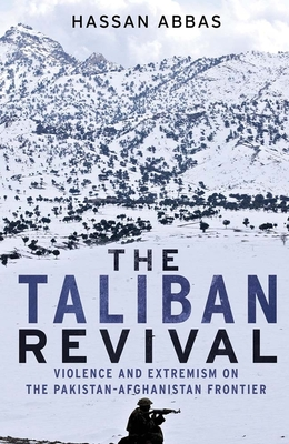 The Taliban Revival: Violence and Extremism on the Pakistan-Afghanistan Frontier - Abbas, Hassan