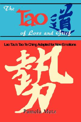 The Tao of Loss and Grief: Lao Tzu's Tao Te Ching Adapted for New Emotions - Metz, Pamela K, and Pamela Metz