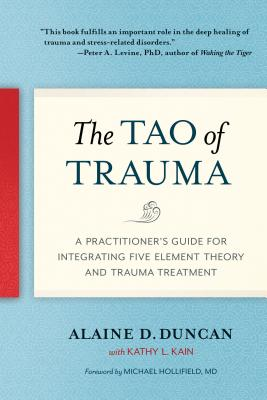 The Tao of Trauma: A Practitioner's Guide for Integrating Five Element Theory and Trauma Treatment - Duncan, Alaine D, and Kain, Kathy L, and Michael, Hollifield (Foreword by)