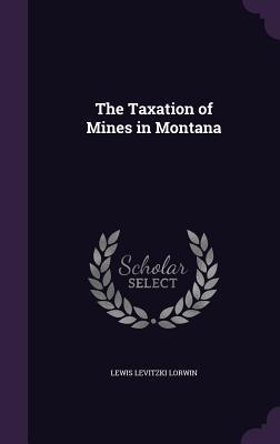 The Taxation of Mines in Montana - Lorwin, Lewis Levitzki