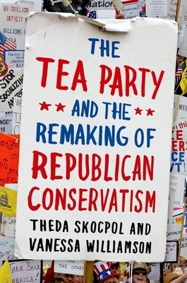 The Tea Party and the Remaking of Republican Conservatism - Skocpol, Theda, Professor, and Williamson, Vanessa