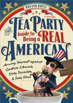 The Tea Party Guide to Being a Real American: Arming Yourself Against Godless Liberals, Dirty Socialists, and Sexy Ideas - Boyle, Roland