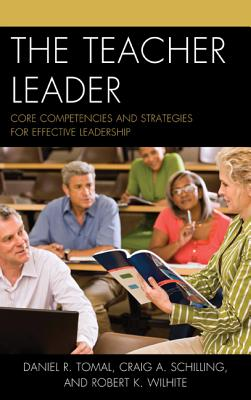 The Teacher Leader: Core Competencies and Strategies for Effective Leadership - Tomal, Daniel R, Dr., and Schilling, Craig A, and Wilhite, Robert K