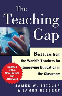 The Teaching Gap: Best Ideas from the World's Teachers for Improving Education in the Classroom - Stigler, James W, Professor, and Hiebert, James