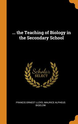... the Teaching of Biology in the Secondary School - Lloyd, Francis Ernest, and Bigelow, Maurice Alpheus