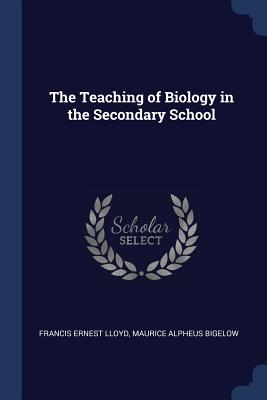 The Teaching of Biology in the Secondary School - Lloyd, Francis Ernest, and Bigelow, Maurice Alpheus