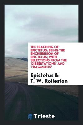 The Teaching of Epictetus: Being the Encheiridion of Epictetus; With Selections from the 'Dissertations' and 'Fragments' - Epictetus
