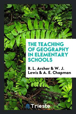 The Teaching of Geography in Elementary Schools - Archer, R L, and Lewis, W J, and Chapman, A E