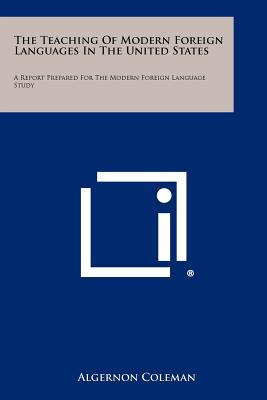 The Teaching of Modern Foreign Languages in the United States: A Report Prepared for the Modern Foreign Language Study - Coleman, Algernon