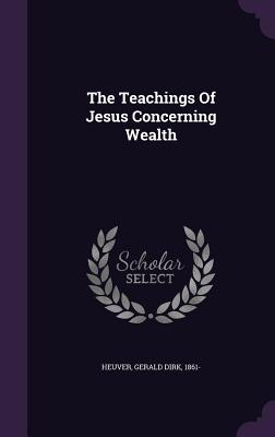 The Teachings of Jesus Concerning Wealth - Heuver, Gerald Dirk 1861- (Creator)