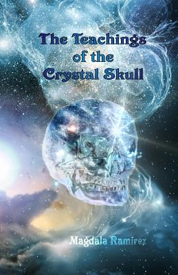 The Teachings of the Crystal Skull: Ancestral Teachings of the Feminine - Ramirez, Magdala