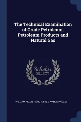 The Technical Examination of Crude Petroleum, Petroleum Products and Natural Gas - Hamor, William Allen, and Padgett, Fred Warde