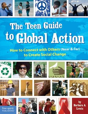 The Teen Guide to Global Action: How to Connect with Others (Near & Far) to Create Social Change - Lewis, Barbara A