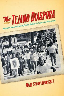 The Tejano Diaspora: Mexican Americanism & Ethnic Politics in Texas and Wisconsin - Rodriguez, Marc Simon