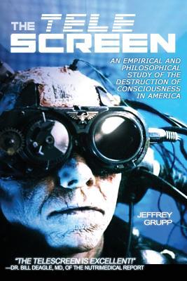 The Telescreen: An Empirical Study of the Destruction and Despiritualization of Consciousness - Grupp, Jeffrey