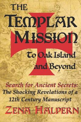 The Templar Mission to Oak Island and Beyond: Search for Ancient Secrets: The Shocking Revelations of a 12th Century Manuscript - Halpern, Zena