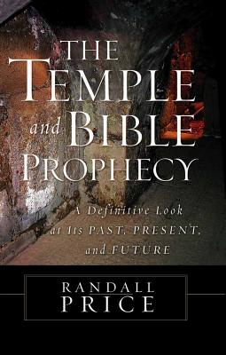 The Temple and Bible Prophecy: A Definitive Look at Its Past, Present, and Future - Price, Randall, PH.D.