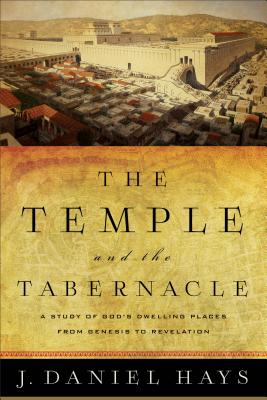 The Temple and the Tabernacle: A Study of God's Dwelling Places from Genesis to Revelation - Hays, J Daniel