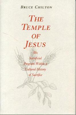 The Temple of Jesus: His Sacrificial Program Within a Cultural History of Sacrifice - Chilton, Bruce