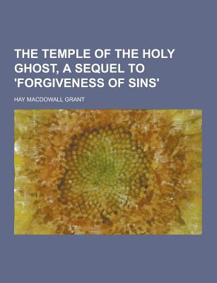 The Temple of the Holy Ghost, a Sequel to 'Forgiveness of Sins' - Grant, Hay Macdowall