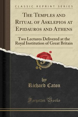 The Temples and Ritual of Asklepios at Epidauros and Athens: Two Lectures Delivered at the Royal Institution of Great Britain (Classic Reprint) - Caton, Richard