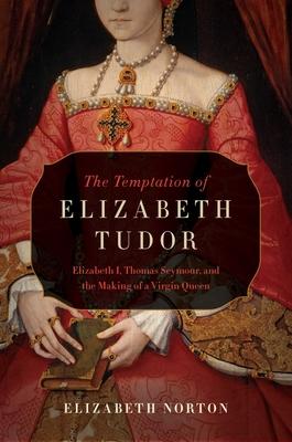 The Temptation of Elizabeth Tudor: Elizabeth I, Thomas Seymour, and the Making of a Virgin Queen - Norton, Elizabeth