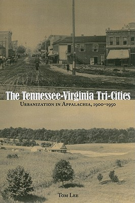 The Tennessee-Virginia Tri-Cities: Urbanization in Appalachia, 1900-1950 - Lee, Tom, Professor