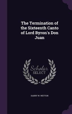 The Termination of the Sixteenth Canto of Lord Byron's Don Juan - Wetton, Harry W