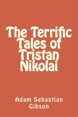 The Terrific Tales of Tristan Nikolai - Gibson, Adam Sebastian