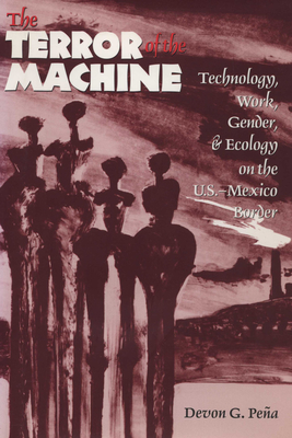The Terror of the Machine: Technology, Work, Gender, and Ecology on the U.S.-Mexico Border - Pena, Devon G