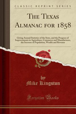 The Texas Almanac for 1858: Giving Annual Statistics of the State, and the Progress of Improvements in Agriculture, Commerce and Manufactures, the Increase of Population, Wealth and Revenue (Classic Reprint) - Kingston, Mike