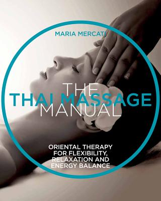 The Thai Massage Manual: Natural Therapy for Flexibility, Relaxation, and Energy Balance - Mercati, Maria