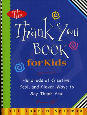 The Thank You Book for Kids: Hundreds of Creative, Cool, and Clever Ways to Say Thank You! - Spizman, Ali Lauren