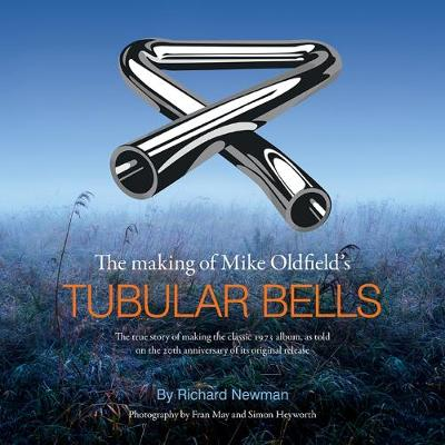 The The making of Mike Oldfield's Tubular Bells: The true story of making the classic 1973 album, as told on the 20th anniversary of its original release - Newman, Richard