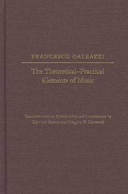 The The Theoretical-Practical Elements of Music, Parts III and IV - Galeazzi, Francesco, and Burton, Deborah (Introduction by), and Harwood, Gregory W. (Introduction by)