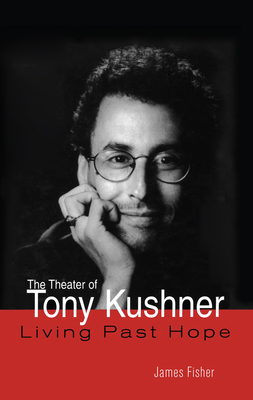The Theater of Tony Kushner: Living Past Hope - Fisher, James