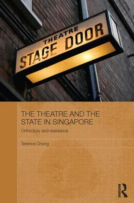 The Theatre and the State in Singapore: Orthodoxy and Resistance - Chong, Terence